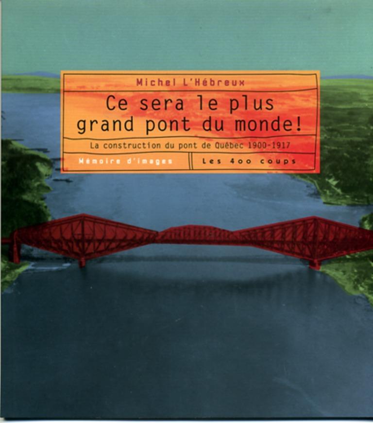 Ce sera le plus grand pont du monde! : la construction du pont de Québec, 1900-1917