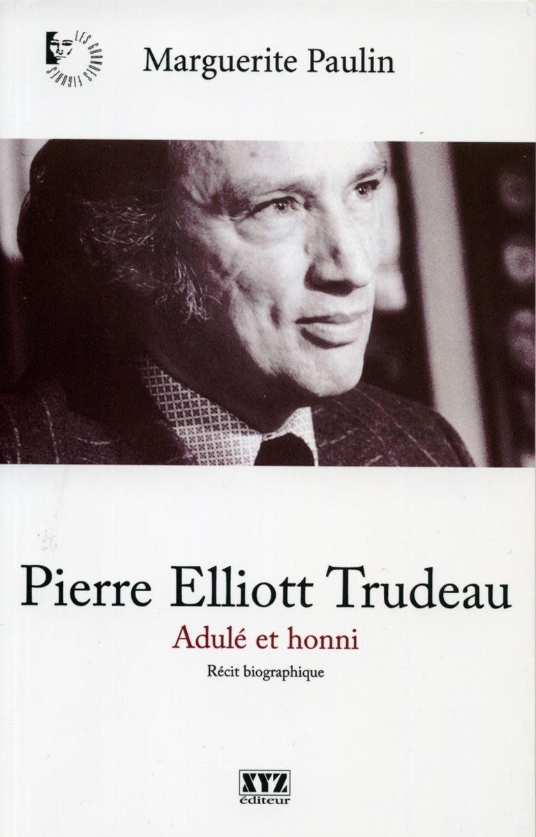 Pierre Elliott Trudeau : adulé et honni : [récit biographique]