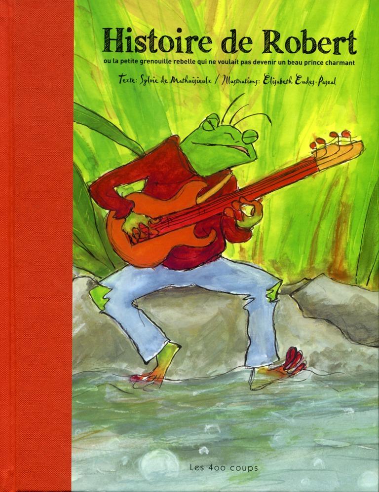 Histoire de Robert, ou, La petite grenouille rebelle qui ne voulait pas devenir un beau prince charmant