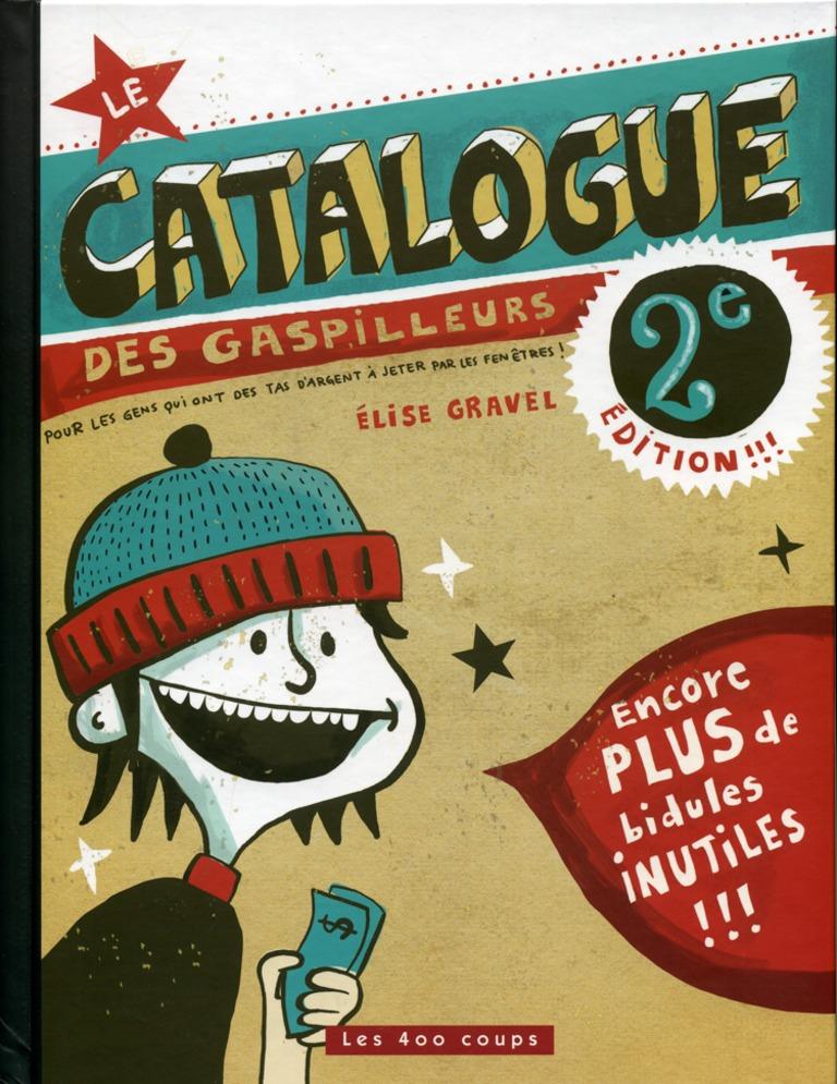 Le catalogue des gaspilleurs! : 2e édition!!! : pour les gens qui ont des tas d'argent à jeter par les fenêtres!!!!