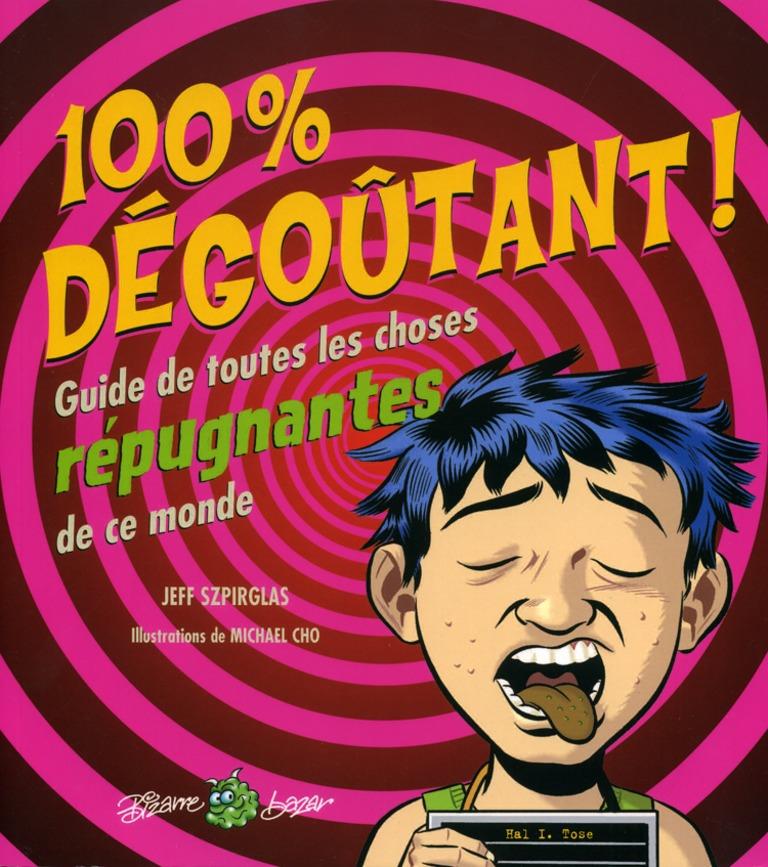 100 % dégoûtant! : guide de toutes les choses répugnantes de ce monde