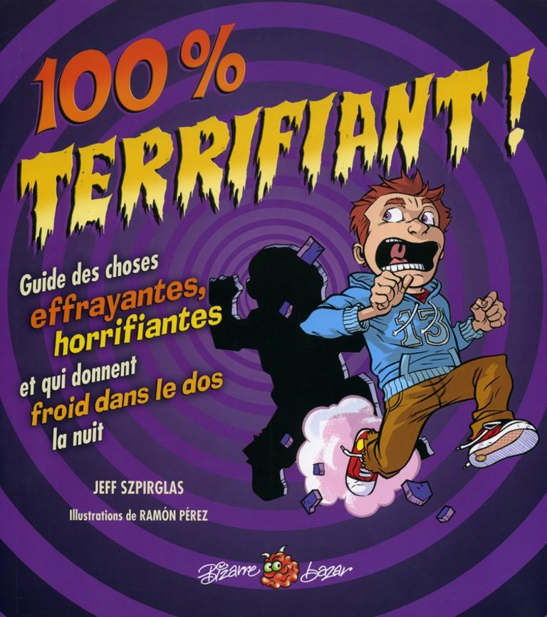 100 % terrifiant! : guide des choses effrayantes, horrifiantes et qui donnent froid dans le dos la nuit